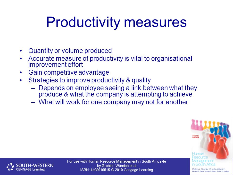 For use with Human Resource Management in South Africa 4e by Grobler, Wärnich et al ISBN: 1408019515 © 2010 Cengage Learning Productivity measures Quantity or volume produced Accurate measure of productivity is vital to organisational improvement effort Gain competitive advantage Strategies to improve productivity & quality –Depends on employee seeing a link between what they produce & what the company is attempting to achieve –What will work for one company may not for another