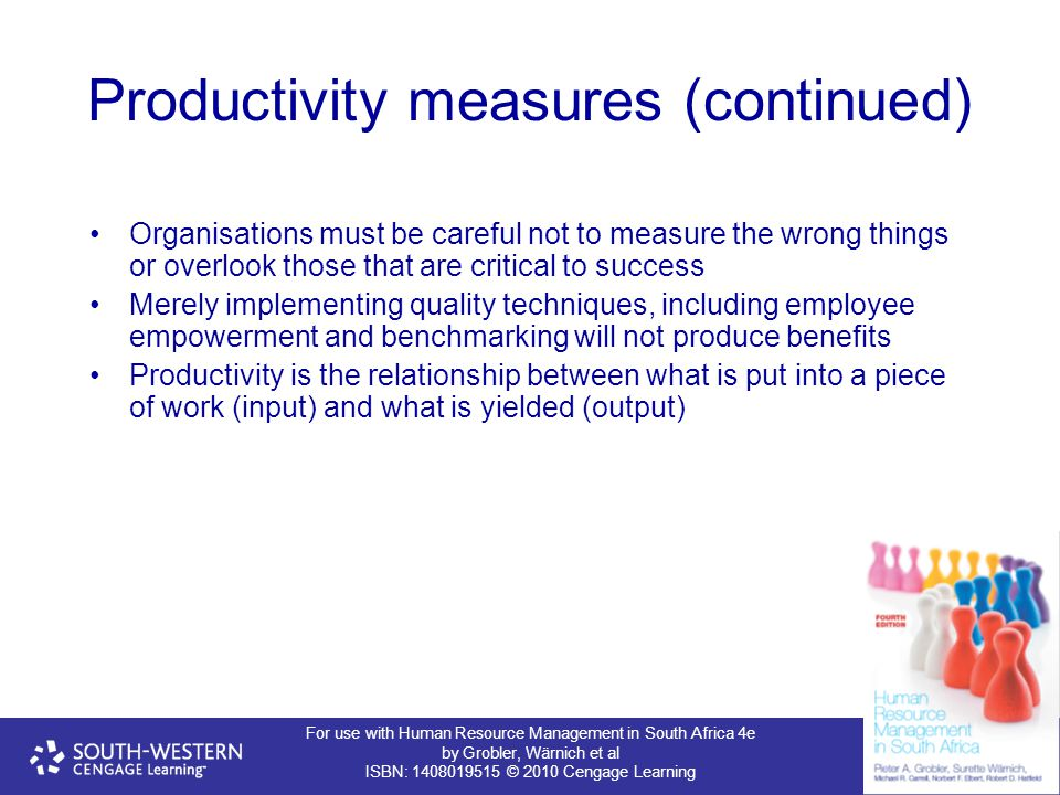 For use with Human Resource Management in South Africa 4e by Grobler, Wärnich et al ISBN: 1408019515 © 2010 Cengage Learning Productivity measures (continued) Organisations must be careful not to measure the wrong things or overlook those that are critical to success Merely implementing quality techniques, including employee empowerment and benchmarking will not produce benefits Productivity is the relationship between what is put into a piece of work (input) and what is yielded (output)
