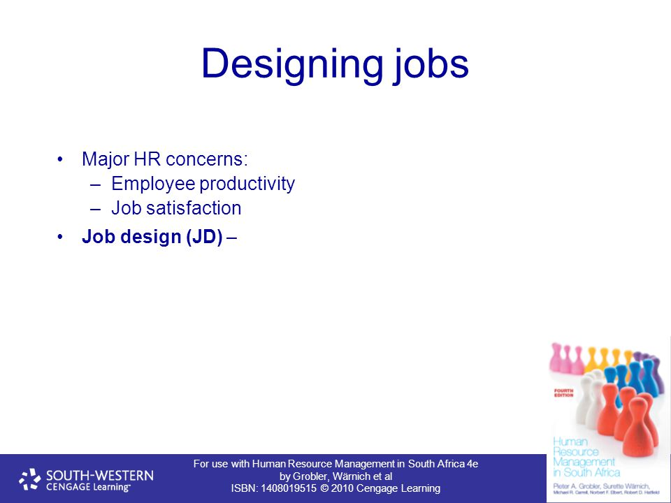For use with Human Resource Management in South Africa 4e by Grobler, Wärnich et al ISBN: 1408019515 © 2010 Cengage Learning Designing jobs Major HR concerns: –Employee productivity –Job satisfaction Job design (JD) –
