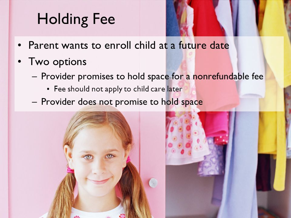 Holding Fee Parent wants to enroll child at a future date Two options –Provider promises to hold space for a nonrefundable fee Fee should not apply to child care later –Provider does not promise to hold space