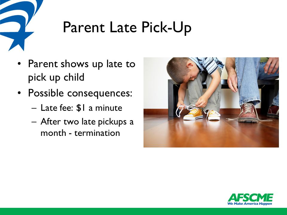 Parent Late Pick-Up Parent shows up late to pick up child Possible consequences: –Late fee: $1 a minute –After two late pickups a month - termination