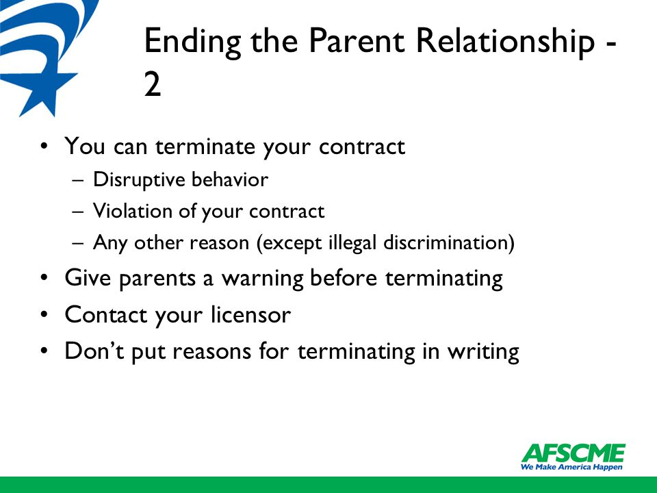 Ending the Parent Relationship - 2 You can terminate your contract –Disruptive behavior –Violation of your contract –Any other reason (except illegal discrimination) Give parents a warning before terminating Contact your licensor Don't put reasons for terminating in writing