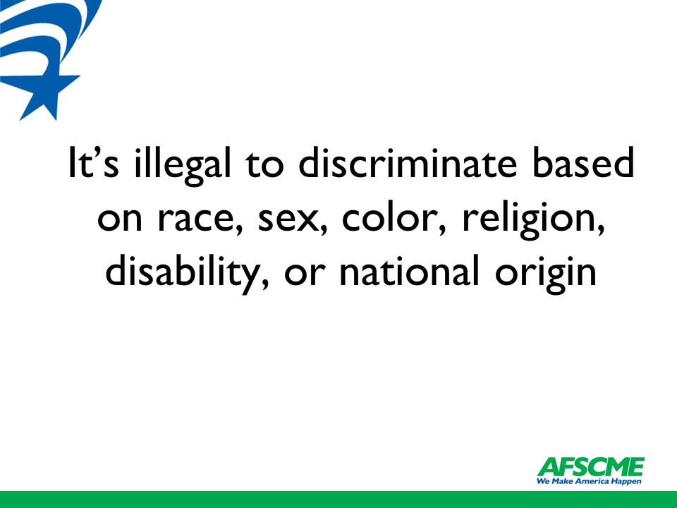 It's illegal to discriminate based on race, sex, color, religion, disability, or national origin