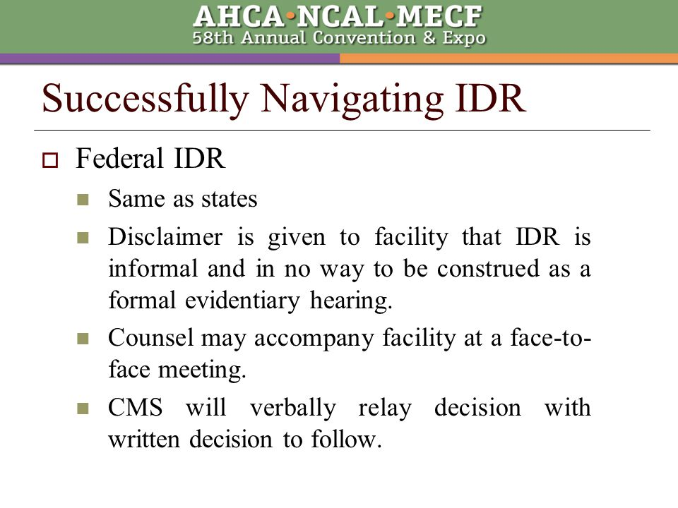  Federal IDR Same as states Disclaimer is given to facility that IDR is informal and in no way to be construed as a formal evidentiary hearing.
