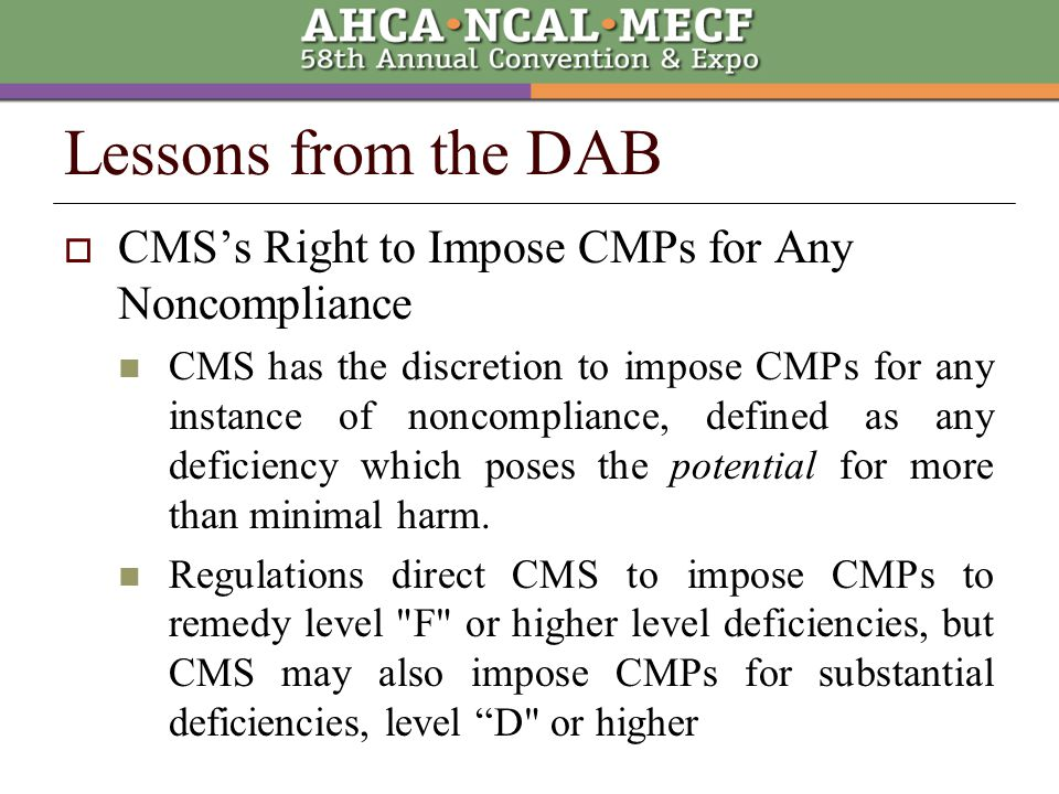  CMS's Right to Impose CMPs for Any Noncompliance CMS has the discretion to impose CMPs for any instance of noncompliance, defined as any deficiency which poses the potential for more than minimal harm.