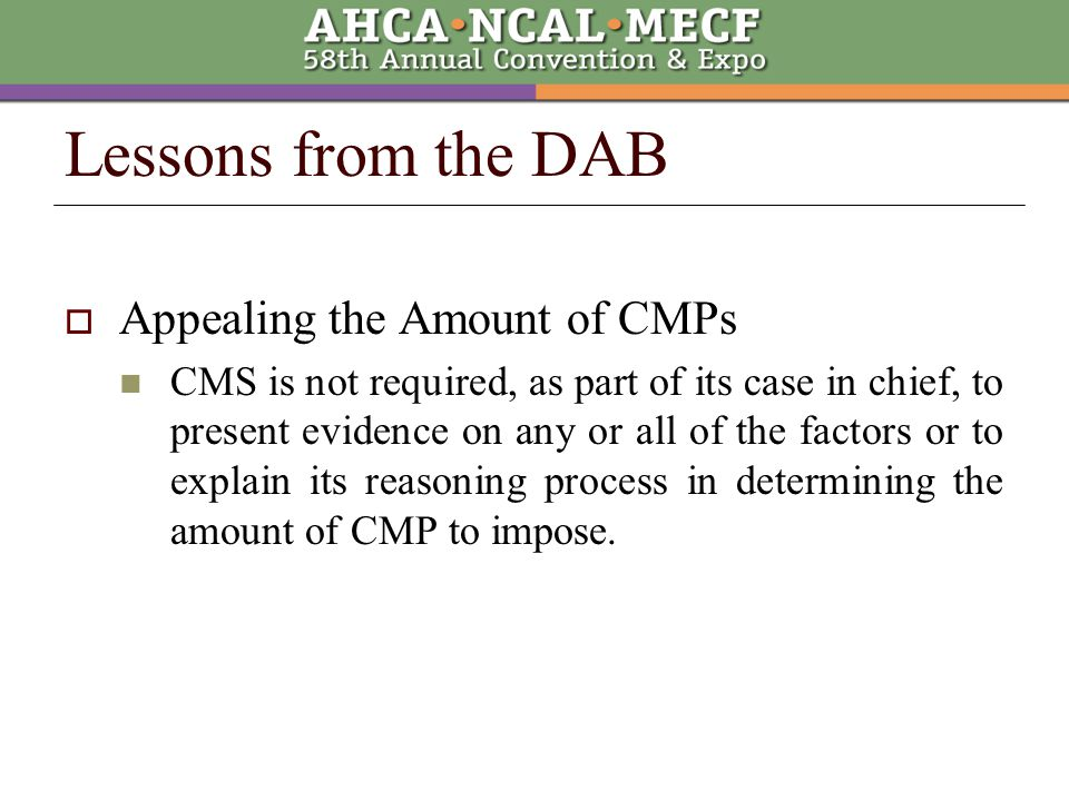 Lessons from the DAB  Appealing the Amount of CMPs CMS is not required, as part of its case in chief, to present evidence on any or all of the factors or to explain its reasoning process in determining the amount of CMP to impose.