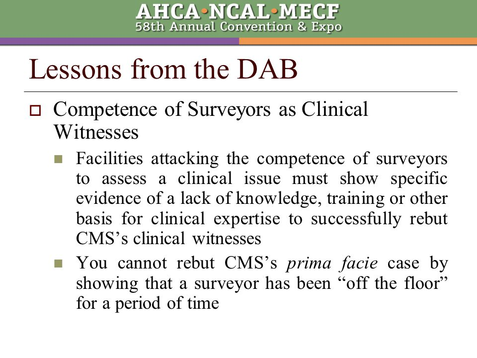 Lessons from the DAB  Competence of Surveyors as Clinical Witnesses Facilities attacking the competence of surveyors to assess a clinical issue must show specific evidence of a lack of knowledge, training or other basis for clinical expertise to successfully rebut CMS's clinical witnesses You cannot rebut CMS's prima facie case by showing that a surveyor has been off the floor for a period of time
