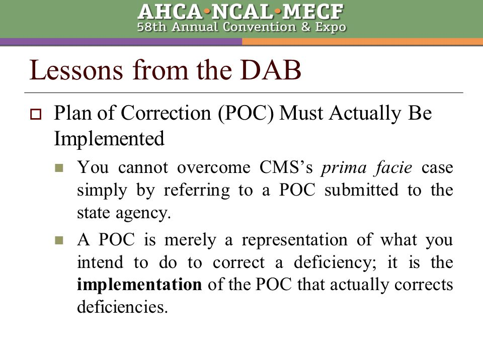 Lessons from the DAB  Plan of Correction (POC) Must Actually Be Implemented You cannot overcome CMS's prima facie case simply by referring to a POC submitted to the state agency.