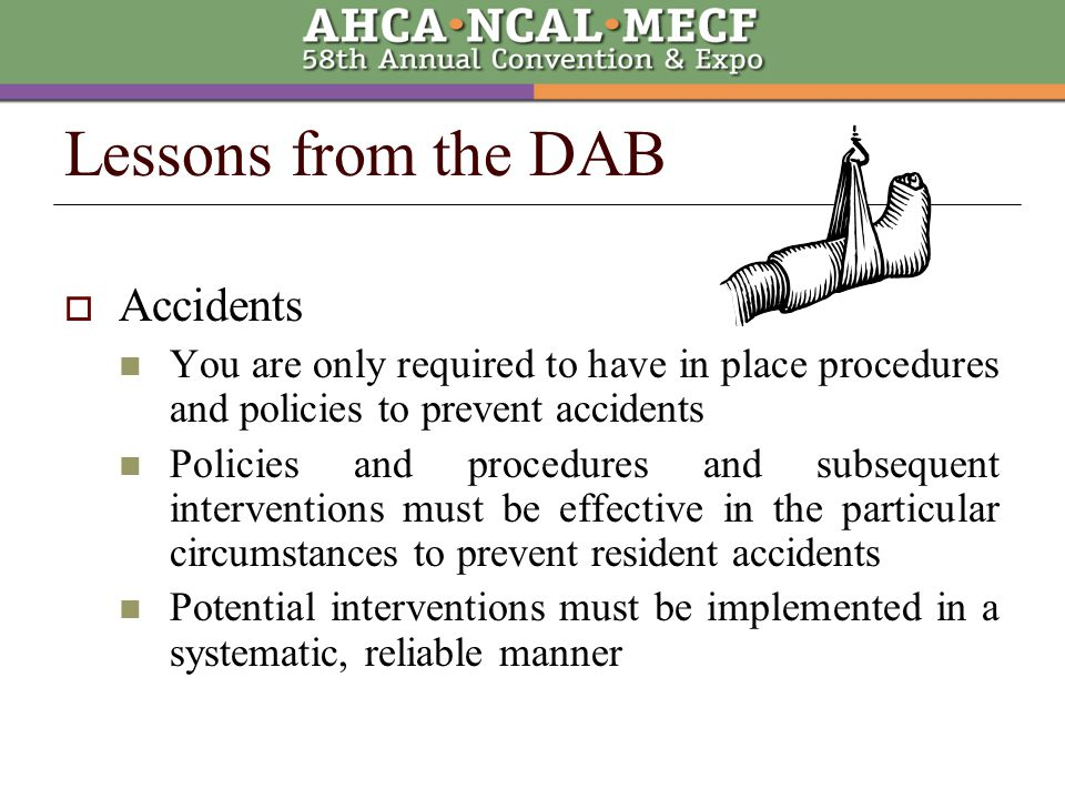 Lessons from the DAB  Accidents You are only required to have in place procedures and policies to prevent accidents Policies and procedures and subsequent interventions must be effective in the particular circumstances to prevent resident accidents Potential interventions must be implemented in a systematic, reliable manner
