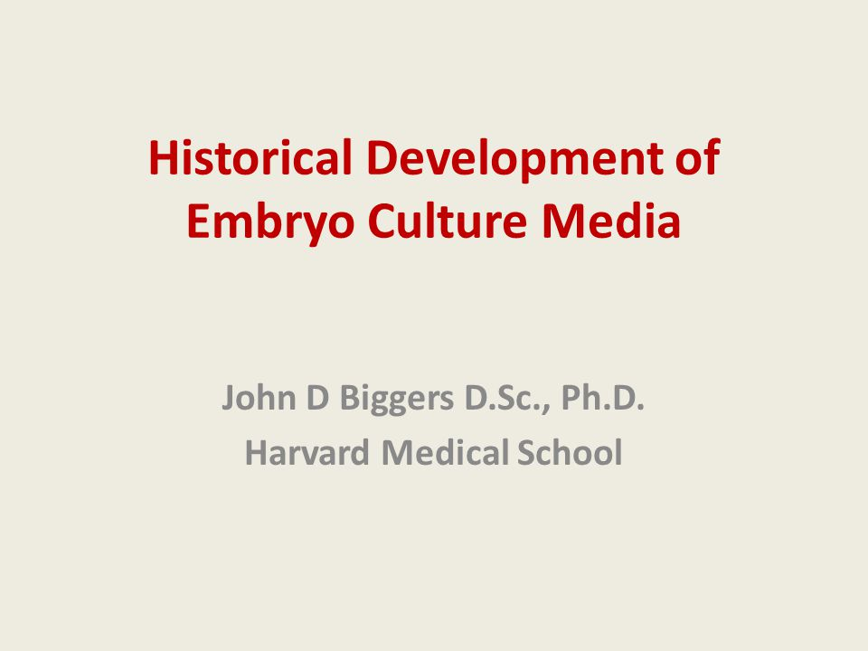 Historical Development of Embryo Culture Media John D Biggers D.Sc., Ph.D. Harvard Medical School
