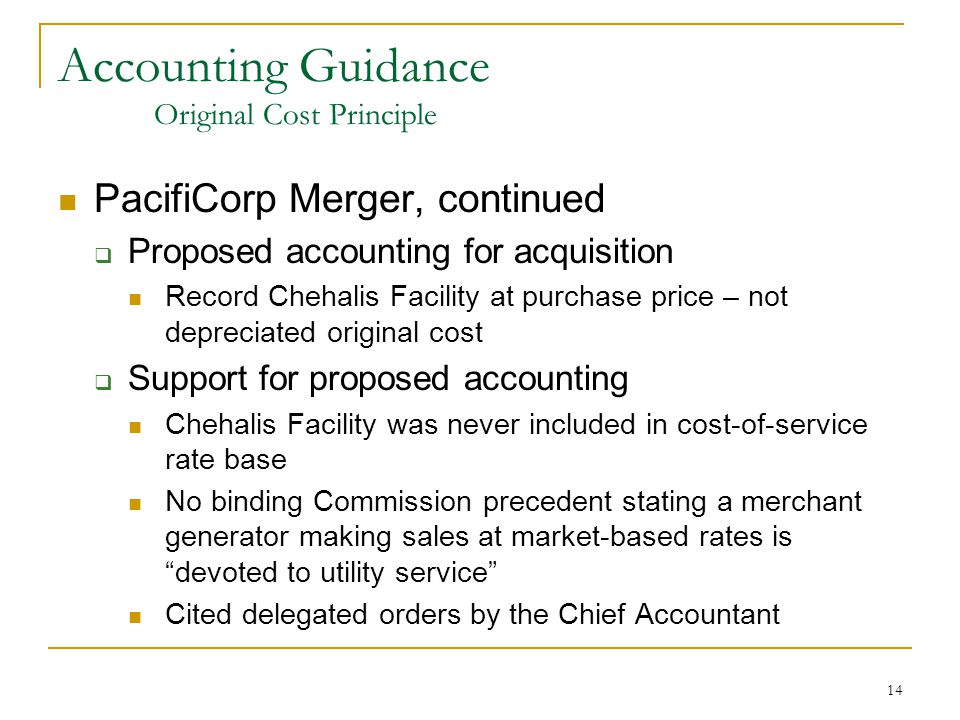 14 Accounting Guidance Original Cost Principle PacifiCorp Merger, continued  Proposed accounting for acquisition Record Chehalis Facility at purchase price – not depreciated original cost  Support for proposed accounting Chehalis Facility was never included in cost-of-service rate base No binding Commission precedent stating a merchant generator making sales at market-based rates is devoted to utility service Cited delegated orders by the Chief Accountant