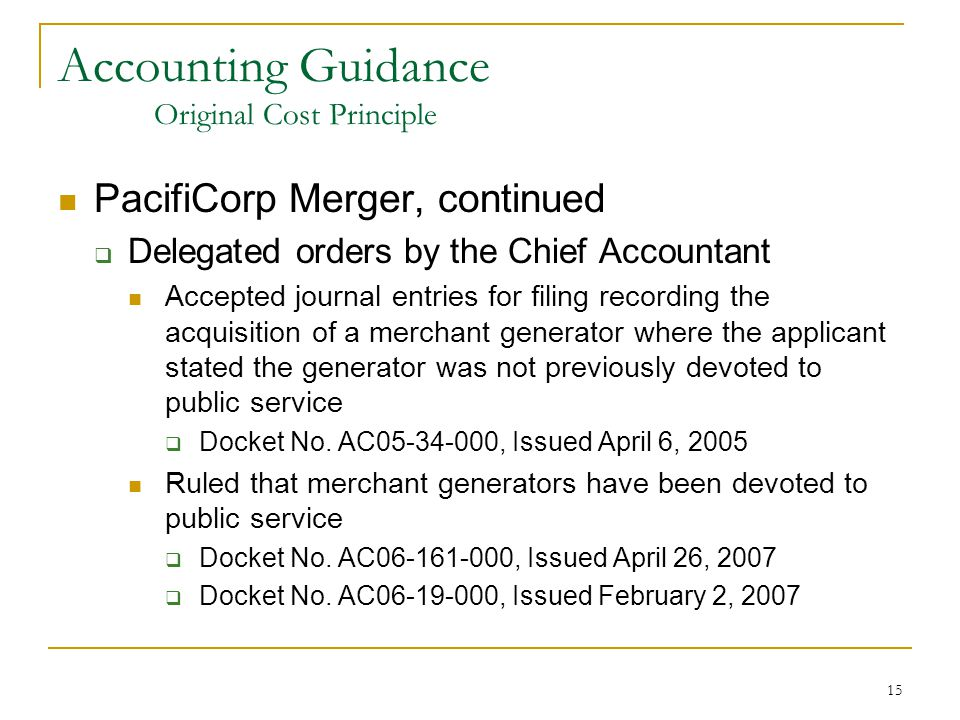 15 Accounting Guidance Original Cost Principle PacifiCorp Merger, continued  Delegated orders by the Chief Accountant Accepted journal entries for filing recording the acquisition of a merchant generator where the applicant stated the generator was not previously devoted to public service  Docket No.