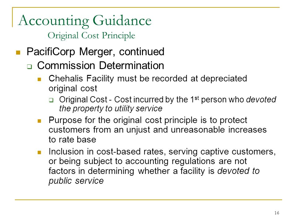 16 Accounting Guidance Original Cost Principle PacifiCorp Merger, continued  Commission Determination Chehalis Facility must be recorded at depreciat