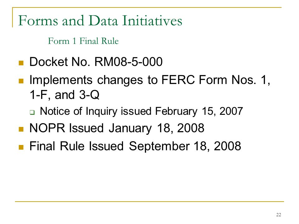 22 Forms and Data Initiatives Form 1 Final Rule Docket No. RM08-5-000 Implements changes to FERC Form Nos. 1, 1-F, and 3-Q  Notice of Inquiry issued