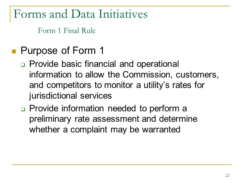23 Forms and Data Initiatives Form 1 Final Rule Purpose of Form 1  Provide basic financial and operational information to allow the Commission, custo