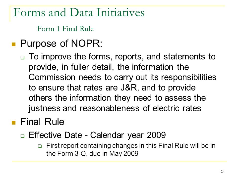 24 Forms and Data Initiatives Form 1 Final Rule Purpose of NOPR:  To improve the forms, reports, and statements to provide, in fuller detail, the information the Commission needs to carry out its responsibilities to ensure that rates are J&R, and to provide others the information they need to assess the justness and reasonableness of electric rates Final Rule  Effective Date - Calendar year 2009  First report containing changes in this Final Rule will be in the Form 3-Q, due in May 2009