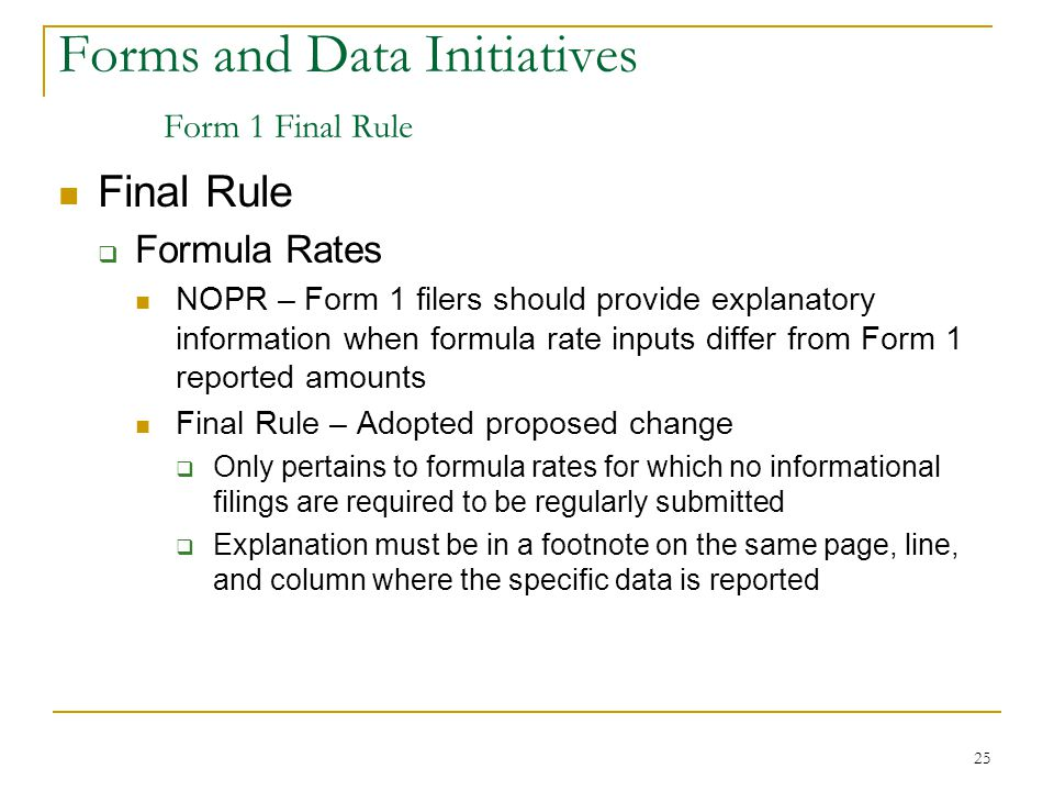 25 Forms and Data Initiatives Form 1 Final Rule Final Rule  Formula Rates NOPR – Form 1 filers should provide explanatory information when formula rate inputs differ from Form 1 reported amounts Final Rule – Adopted proposed change  Only pertains to formula rates for which no informational filings are required to be regularly submitted  Explanation must be in a footnote on the same page, line, and column where the specific data is reported