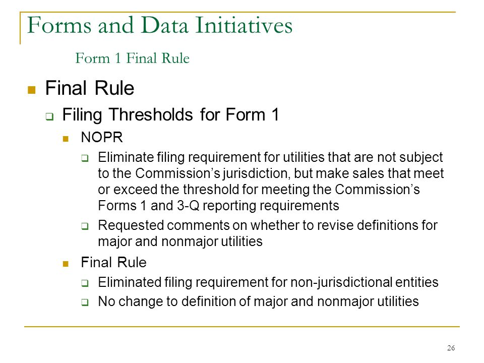 26 Forms and Data Initiatives Form 1 Final Rule Final Rule  Filing Thresholds for Form 1 NOPR  Eliminate filing requirement for utilities that are not subject to the Commission's jurisdiction, but make sales that meet or exceed the threshold for meeting the Commission's Forms 1 and 3-Q reporting requirements  Requested comments on whether to revise definitions for major and nonmajor utilities Final Rule  Eliminated filing requirement for non-jurisdictional entities  No change to definition of major and nonmajor utilities