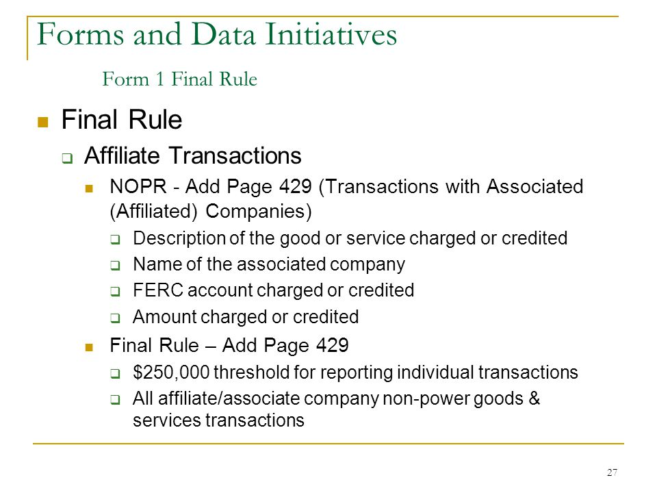 27 Forms and Data Initiatives Form 1 Final Rule Final Rule  Affiliate Transactions NOPR - Add Page 429 (Transactions with Associated (Affiliated) Companies)  Description of the good or service charged or credited  Name of the associated company  FERC account charged or credited  Amount charged or credited Final Rule – Add Page 429  $250,000 threshold for reporting individual transactions  All affiliate/associate company non-power goods & services transactions