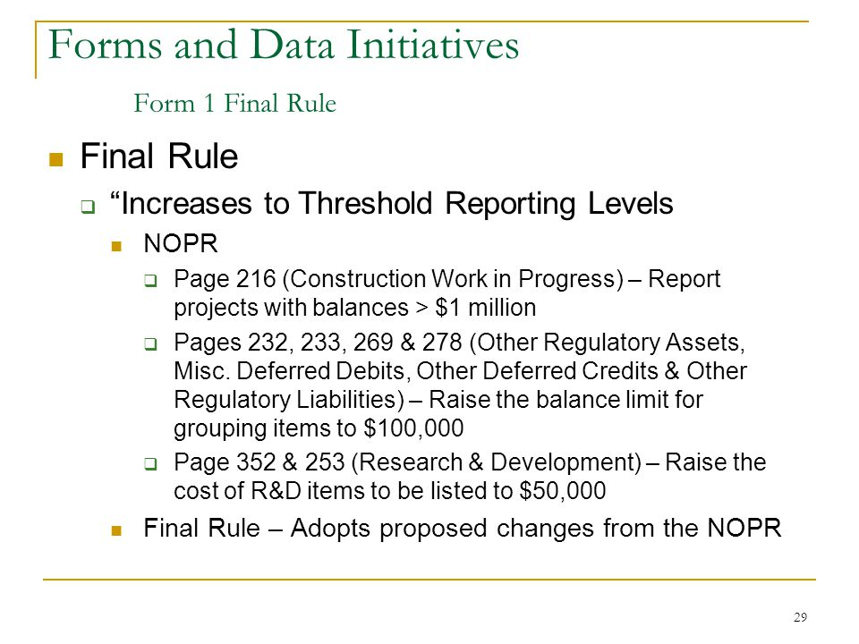 29 Forms and Data Initiatives Form 1 Final Rule Final Rule  Increases to Threshold Reporting Levels NOPR  Page 216 (Construction Work in Progress) – Report projects with balances > $1 million  Pages 232, 233, 269 & 278 (Other Regulatory Assets, Misc.