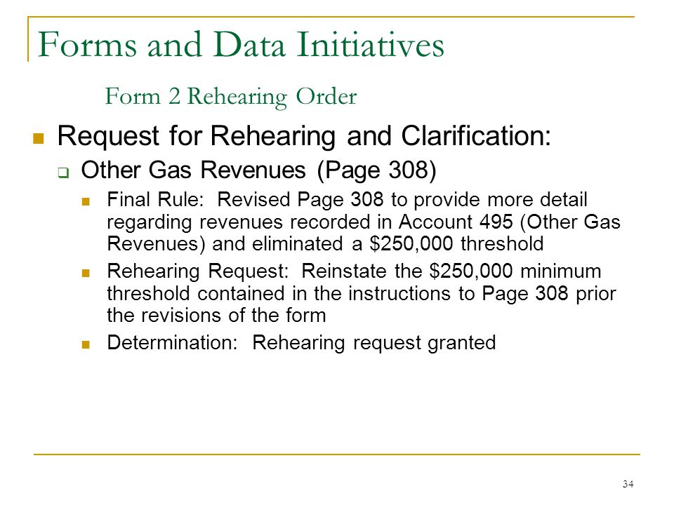 34 Forms and Data Initiatives Form 2 Rehearing Order Request for Rehearing and Clarification:  Other Gas Revenues (Page 308) Final Rule: Revised Page 308 to provide more detail regarding revenues recorded in Account 495 (Other Gas Revenues) and eliminated a $250,000 threshold Rehearing Request: Reinstate the $250,000 minimum threshold contained in the instructions to Page 308 prior the revisions of the form Determination: Rehearing request granted