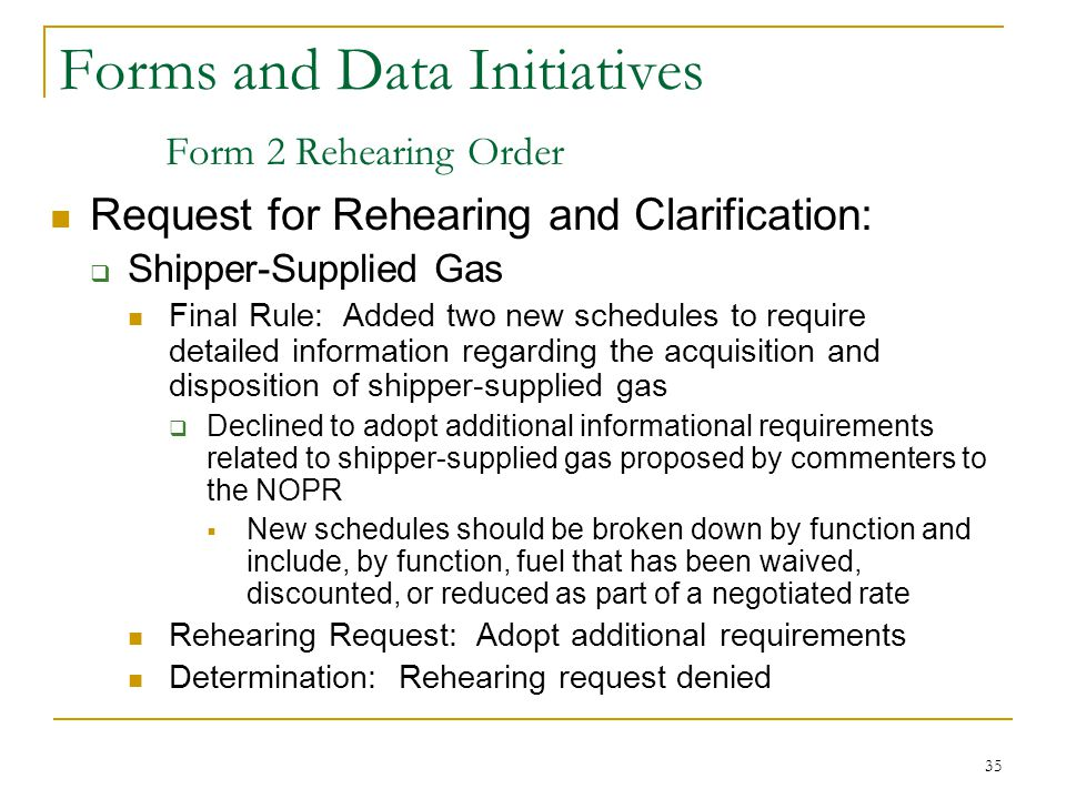 35 Forms and Data Initiatives Form 2 Rehearing Order Request for Rehearing and Clarification:  Shipper-Supplied Gas Final Rule: Added two new schedules to require detailed information regarding the acquisition and disposition of shipper-supplied gas  Declined to adopt additional informational requirements related to shipper-supplied gas proposed by commenters to the NOPR  New schedules should be broken down by function and include, by function, fuel that has been waived, discounted, or reduced as part of a negotiated rate Rehearing Request: Adopt additional requirements Determination: Rehearing request denied