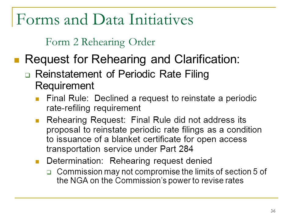36 Forms and Data Initiatives Form 2 Rehearing Order Request for Rehearing and Clarification:  Reinstatement of Periodic Rate Filing Requirement Final Rule: Declined a request to reinstate a periodic rate-refiling requirement Rehearing Request: Final Rule did not address its proposal to reinstate periodic rate filings as a condition to issuance of a blanket certificate for open access transportation service under Part 284 Determination: Rehearing request denied  Commission may not compromise the limits of section 5 of the NGA on the Commission's power to revise rates