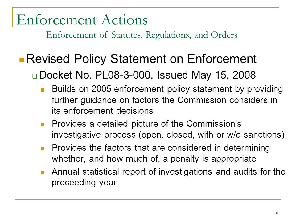 40 Revised Policy Statement on Enforcement  Docket No. PL08-3-000, Issued May 15, 2008 Builds on 2005 enforcement policy statement by providing furth