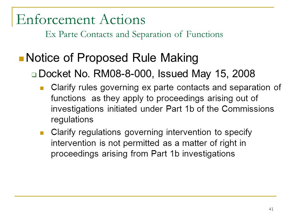 41 Notice of Proposed Rule Making  Docket No. RM08-8-000, Issued May 15, 2008 Clarify rules governing ex parte contacts and separation of functions a