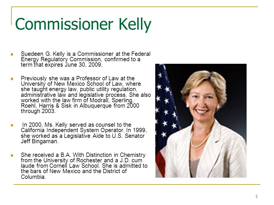 5 Commissioner Kelly Suedeen G. Kelly is a Commissioner at the Federal Energy Regulatory Commission, confirmed to a term that expires June 30, 2009. P