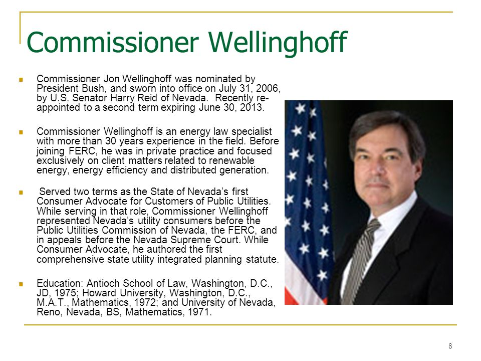 8 Commissioner Wellinghoff Commissioner Jon Wellinghoff was nominated by President Bush, and sworn into office on July 31, 2006, by U.S. Senator Harry