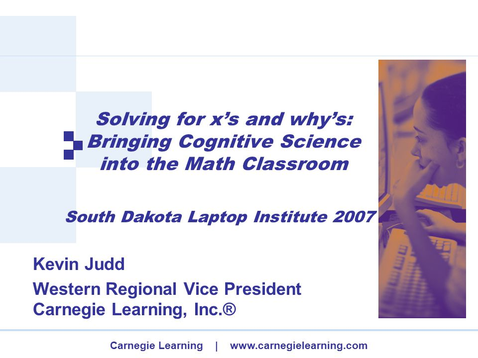 Carnegie Learning | www.carnegielearning.com Solving for x's and why's: Bringing Cognitive Science into the Math Classroom Kevin Judd Western Regional Vice President Carnegie Learning, Inc.® South Dakota Laptop Institute 2007
