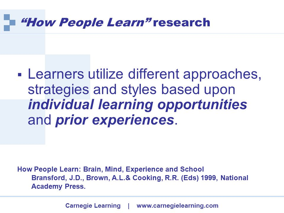 Carnegie Learning | www.carnegielearning.com How People Learn research  Learners utilize different approaches, strategies and styles based upon individual learning opportunities and prior experiences.