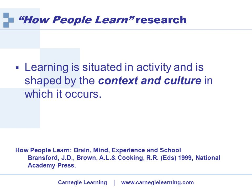Carnegie Learning | www.carnegielearning.com How People Learn research  Learning is situated in activity and is shaped by the context and culture in which it occurs.