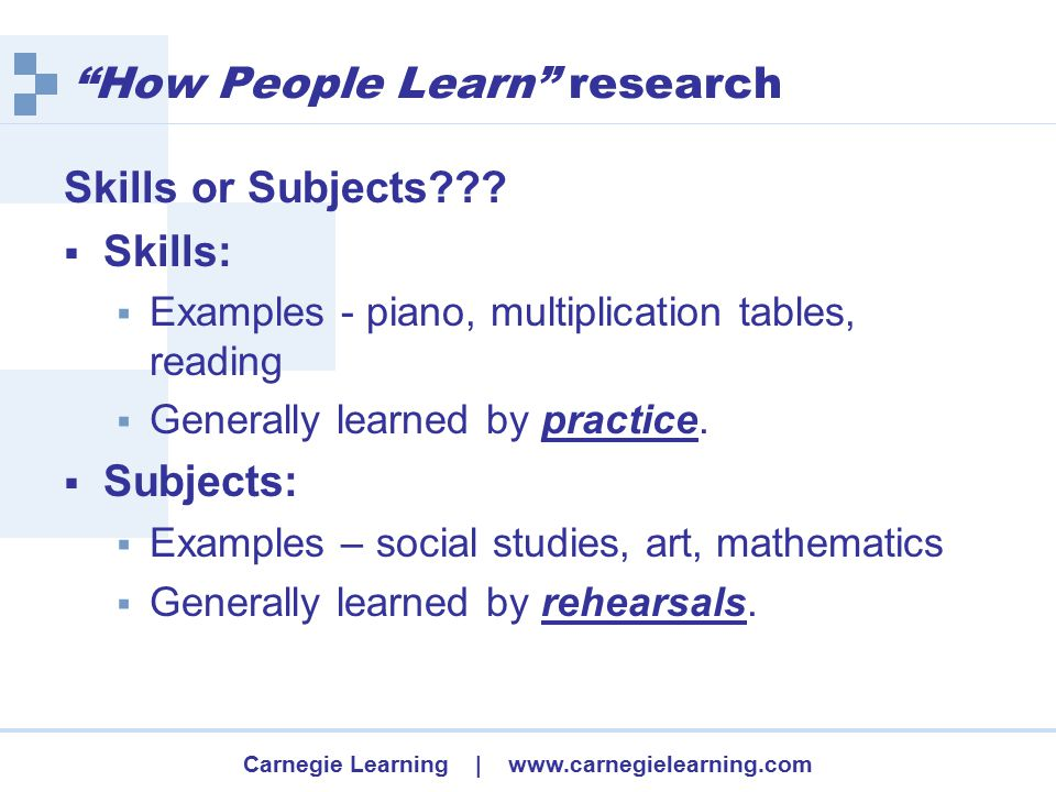 Carnegie Learning | www.carnegielearning.com How People Learn research Skills or Subjects??.