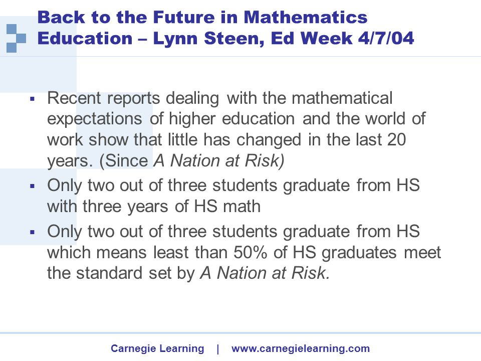Carnegie Learning | www.carnegielearning.com Back to the Future in Mathematics Education – Lynn Steen, Ed Week 4/7/04  Recent reports dealing with the mathematical expectations of higher education and the world of work show that little has changed in the last 20 years.