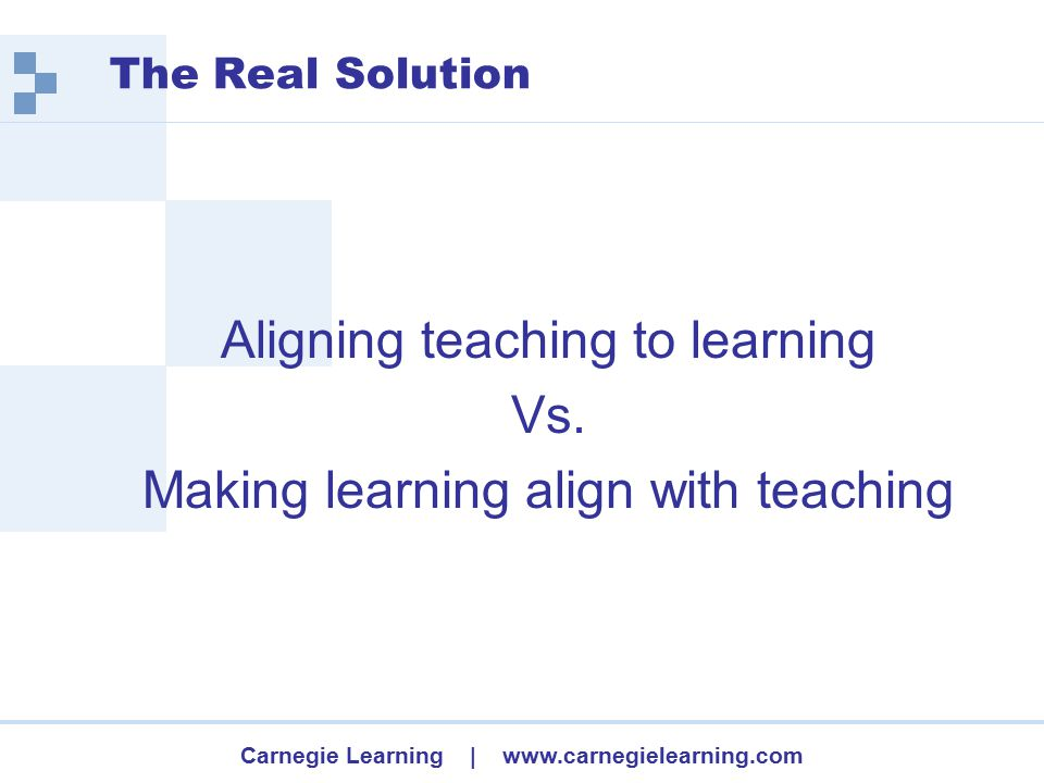 Carnegie Learning | www.carnegielearning.com The Real Solution Aligning teaching to learning Vs.