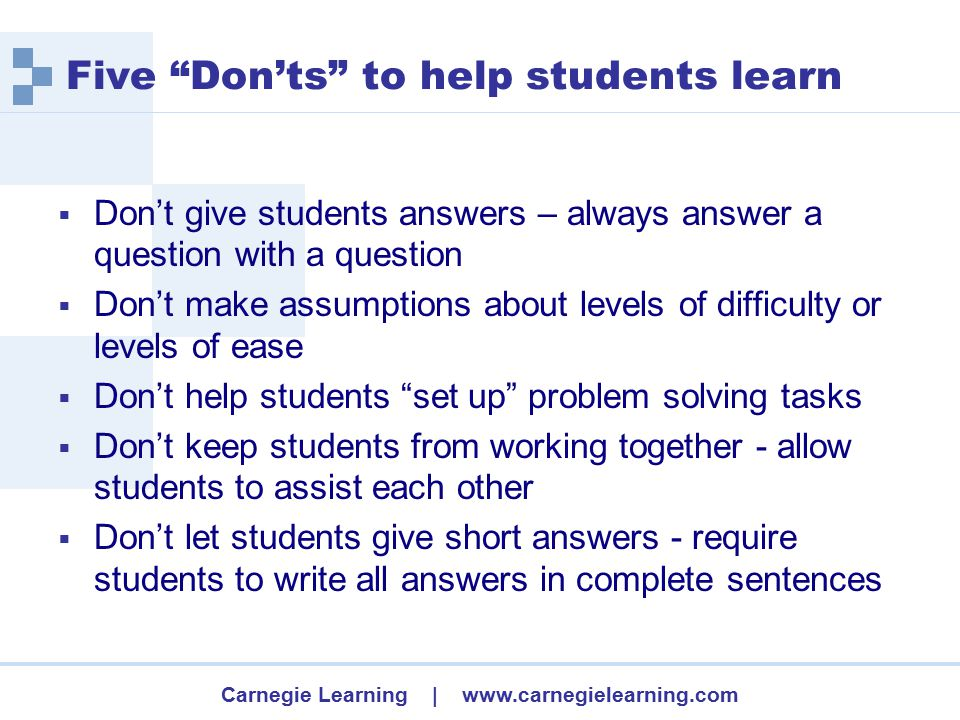 Carnegie Learning | www.carnegielearning.com Five Don'ts to help students learn  Don't give students answers – always answer a question with a question  Don't make assumptions about levels of difficulty or levels of ease  Don't help students set up problem solving tasks  Don't keep students from working together - allow students to assist each other  Don't let students give short answers - require students to write all answers in complete sentences