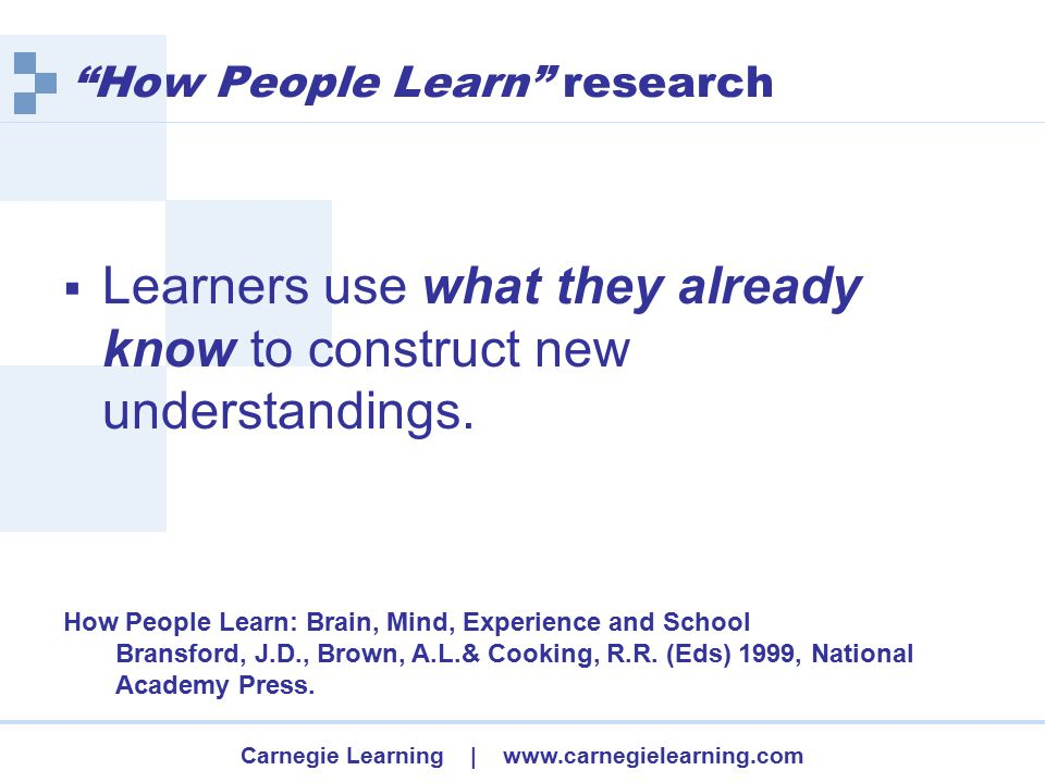 Carnegie Learning | www.carnegielearning.com How People Learn research  Learners use what they already know to construct new understandings.