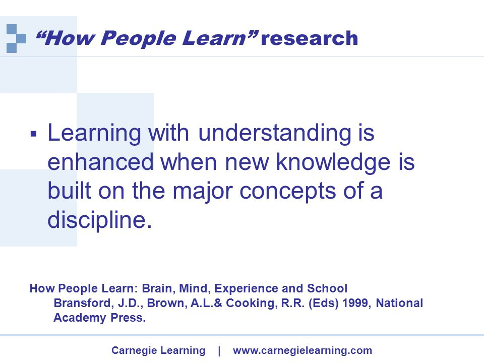 Carnegie Learning | www.carnegielearning.com How People Learn research  Learning with understanding is enhanced when new knowledge is built on the major concepts of a discipline.