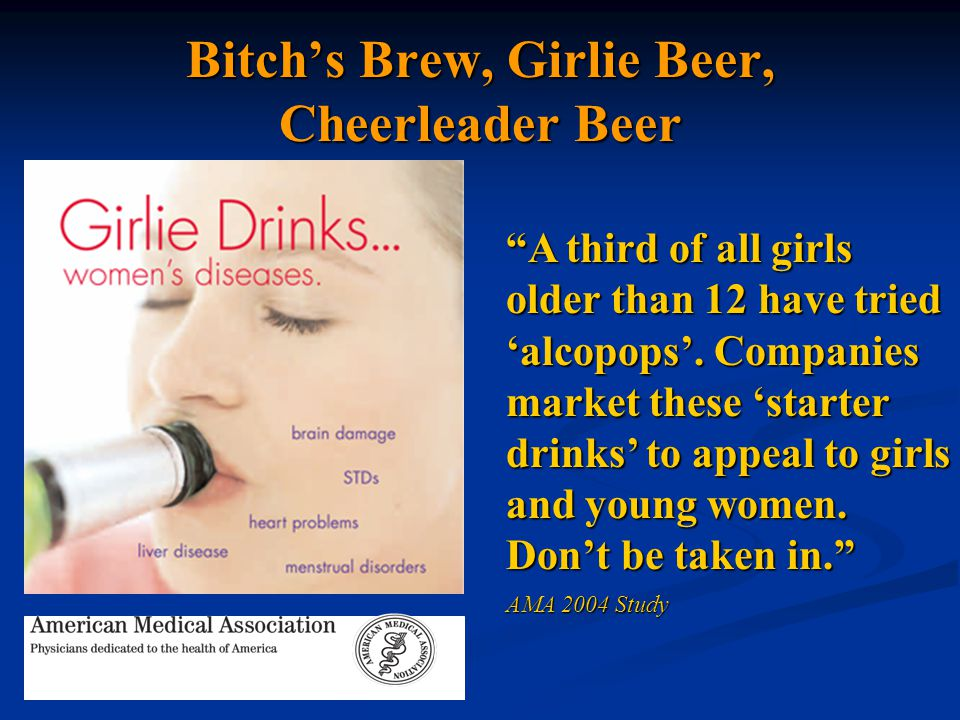 Bitch's Brew, Girlie Beer, Cheerleader Beer A third of all girls older than 12 have tried 'alcopops'.