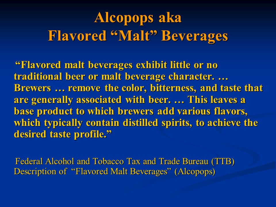 Alcopops aka Flavored Malt Beverages Flavored malt beverages exhibit little or no traditional beer or malt beverage character.