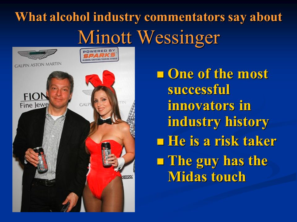 What alcohol industry commentators say about Minott Wessinger One of the most successful innovators in industry history One of the most successful innovators in industry history He is a risk taker He is a risk taker The guy has the Midas touch The guy has the Midas touch