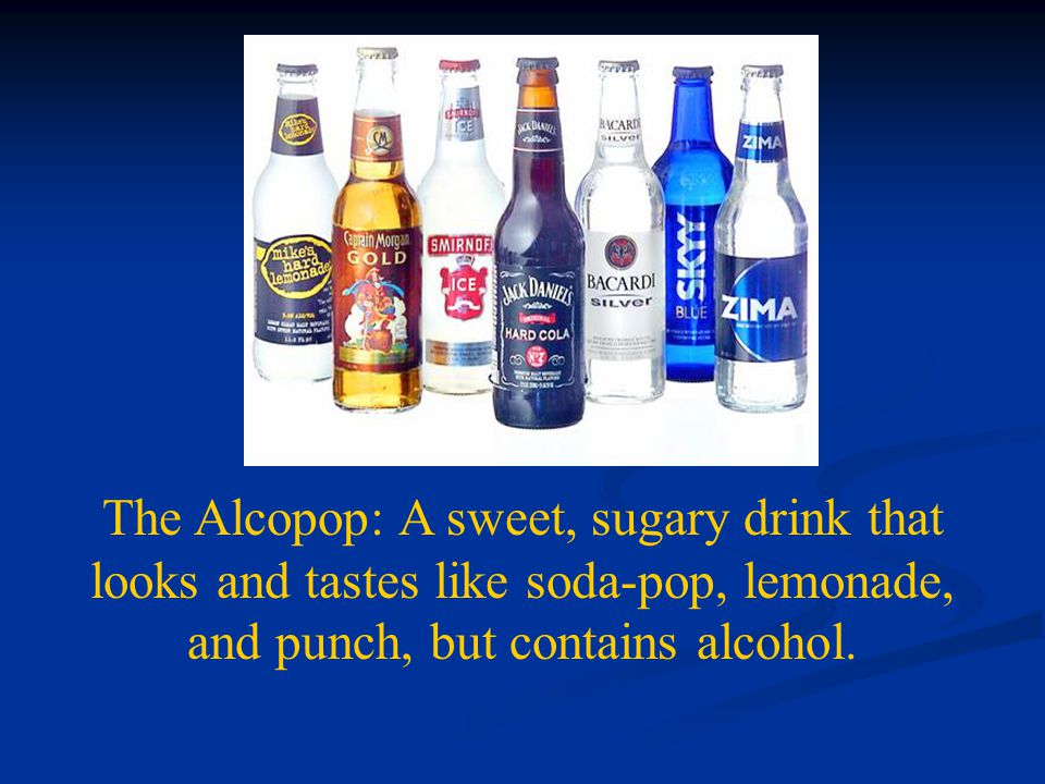 The Alcopop: A sweet, sugary drink that looks and tastes like soda-pop, lemonade, and punch, but contains alcohol.