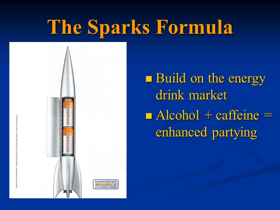 The Sparks Formula Build on the energy drink market Build on the energy drink market Alcohol + caffeine = enhanced partying Alcohol + caffeine = enhanced partying