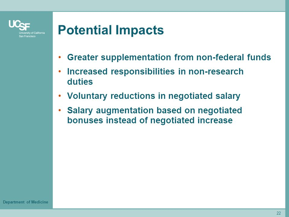 Department of Medicine Potential Impacts Greater supplementation from non-federal funds Increased responsibilities in non-research duties Voluntary reductions in negotiated salary Salary augmentation based on negotiated bonuses instead of negotiated increase 22