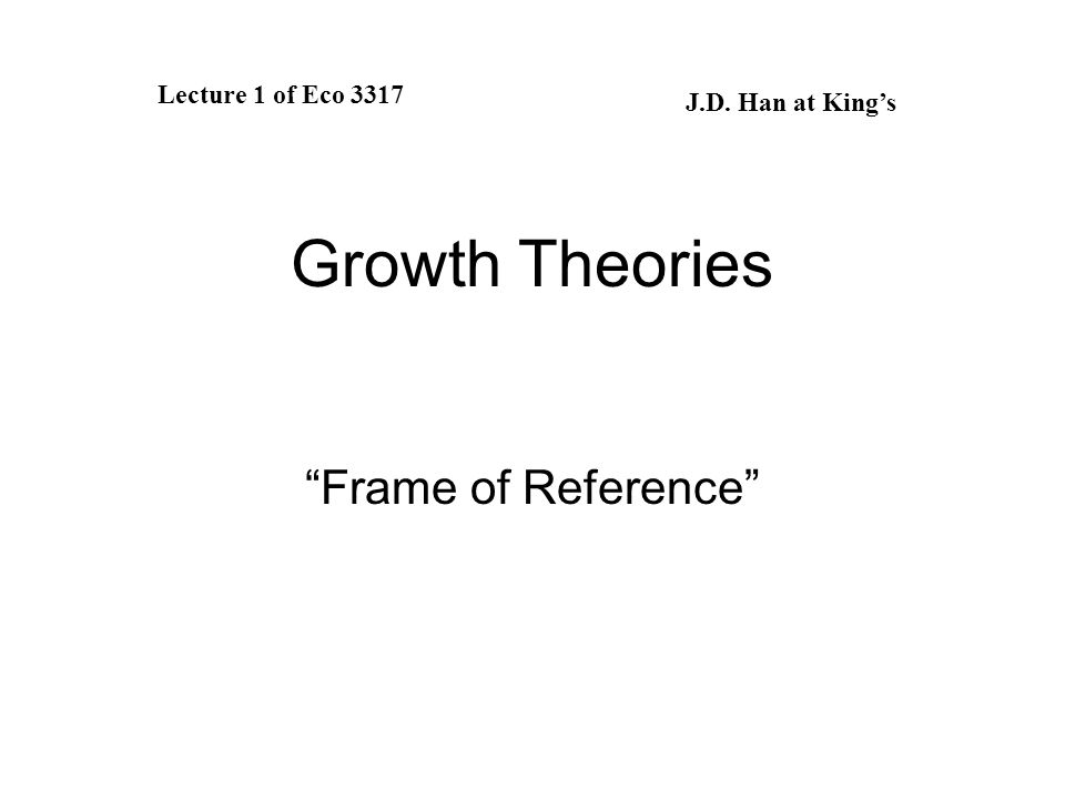 Growth Theories Frame of Reference Lecture 1 of Eco 3317 J.D. Han at King's