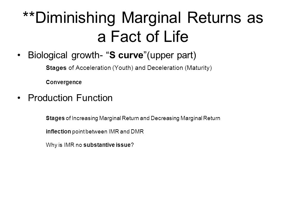 **Diminishing Marginal Returns as a Fact of Life Biological growth- S curve (upper part) Stages of Acceleration (Youth) and Deceleration (Maturity) Convergence Production Function Stages of Increasing Marginal Return and Decreasing Marginal Return inflection point between IMR and DMR Why is IMR no substantive issue