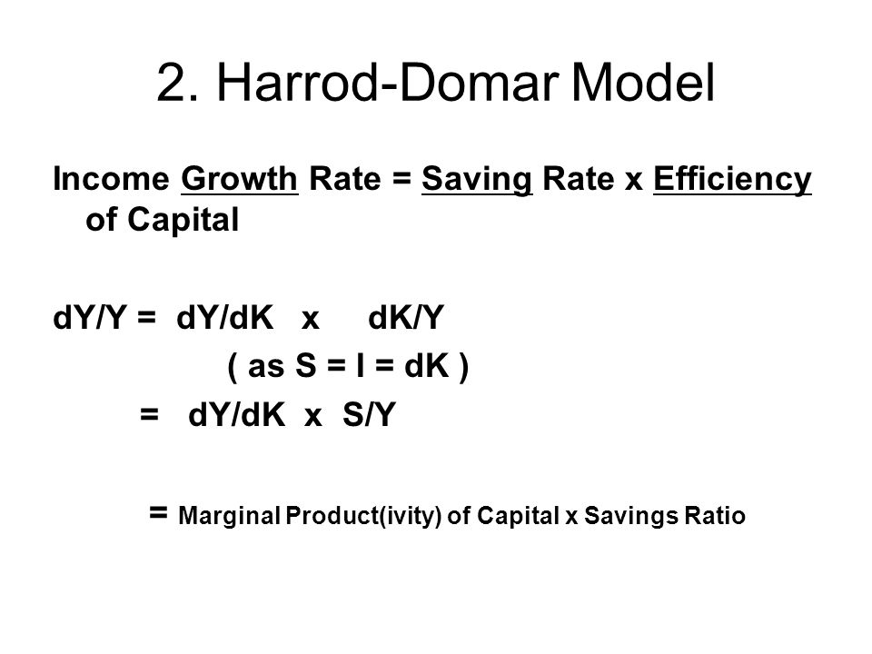 2. Harrod-Domar Model Income Growth Rate = Saving Rate x Efficiency of Capital dY/Y = dY/dK x dK/Y ( as S = I = dK ) = dY/dK x S/Y = Marginal Product(
