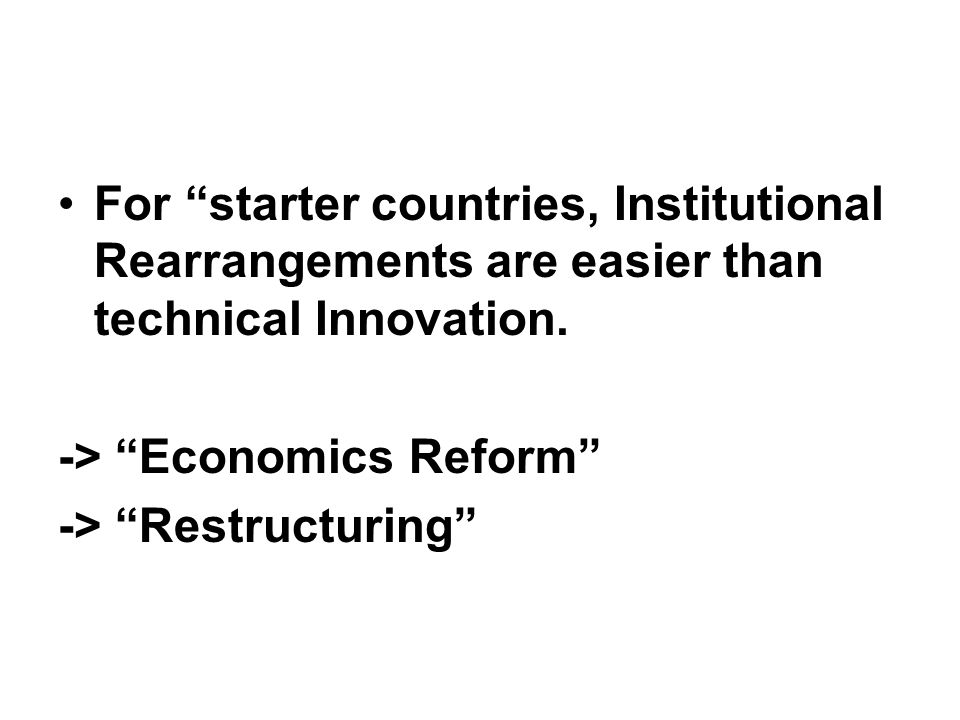 """For """"starter countries, Institutional Rearrangements are easier than technical Innovation. -> """"Economics Reform"""" -> """"Restructuring"""""""